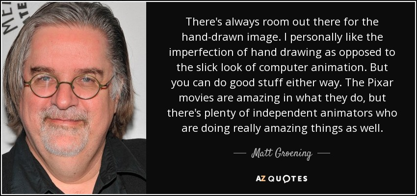 There's always room out there for the hand-drawn image. I personally like the imperfection of hand drawing as opposed to the slick look of computer animation. But you can do good stuff either way. The Pixar movies are amazing in what they do, but there's plenty of independent animators who are doing really amazing things as well. - Matt Groening