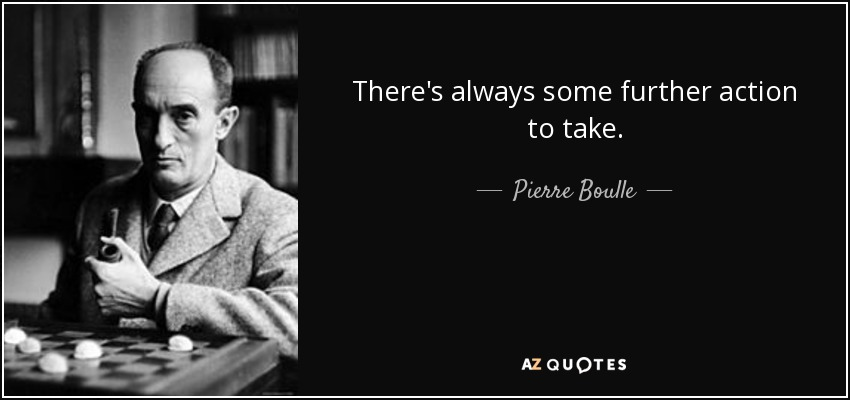 There's always some further action to take. - Pierre Boulle