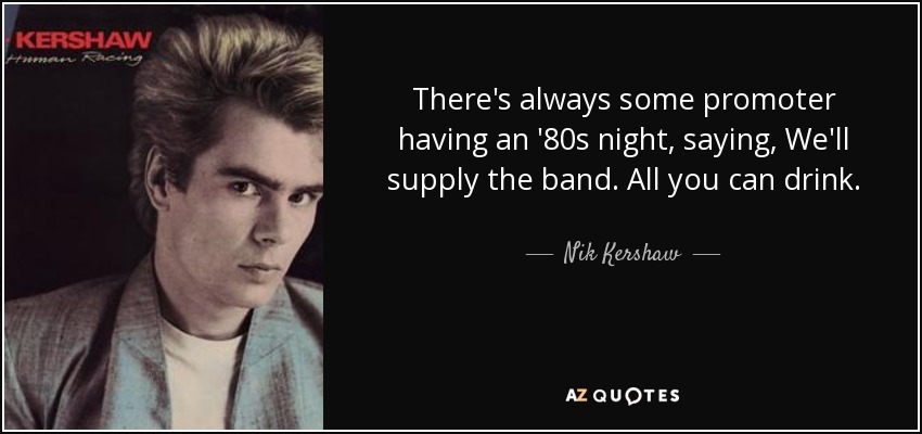 There's always some promoter having an '80s night, saying, We'll supply the band. All you can drink. - Nik Kershaw