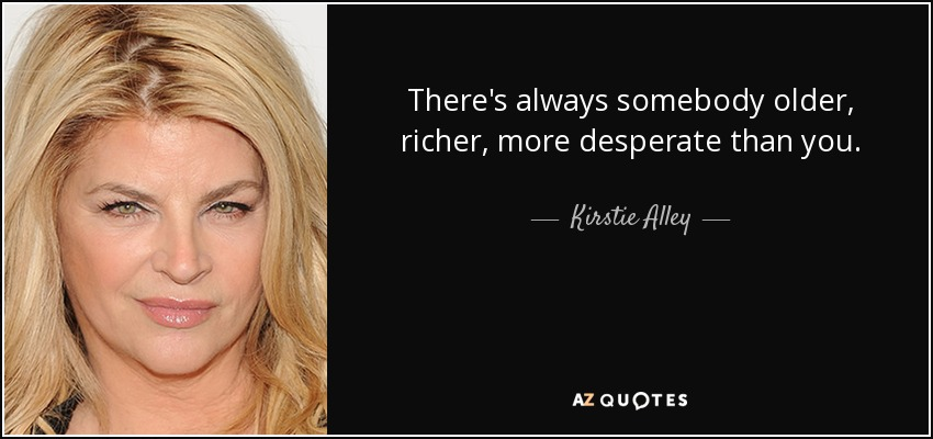 There's always somebody older, richer, more desperate than you. - Kirstie Alley