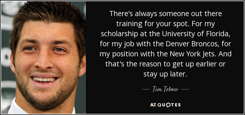 There's always someone out there training for your spot. For my scholarship at the University of Florida, for my job with the Denver Broncos, for my position with the New York Jets. And that's the reason to get up earlier or stay up later. - Tim Tebow