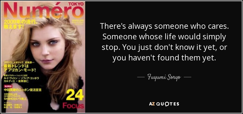 There's always someone who cares. Someone whose life would simply stop. You just don't know it yet, or you haven't found them yet. - Fuyumi Soryo