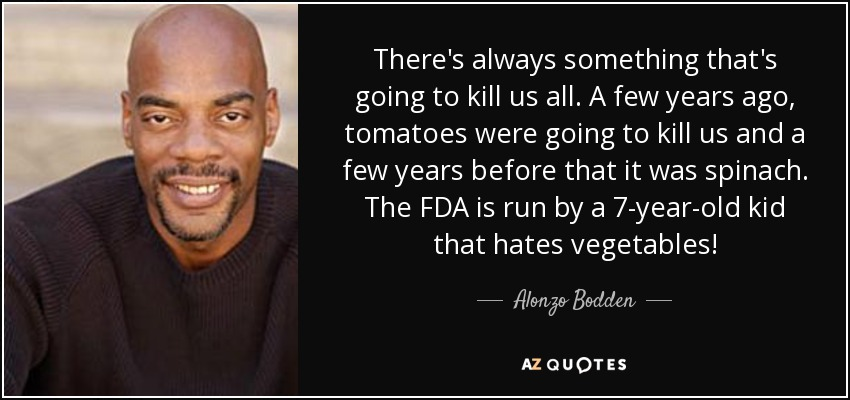 There's always something that's going to kill us all. A few years ago, tomatoes were going to kill us and a few years before that it was spinach. The FDA is run by a 7-year-old kid that hates vegetables! - Alonzo Bodden