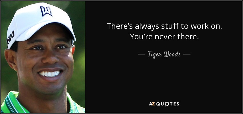 There's always stuff to work on. You're never there. - Tiger Woods