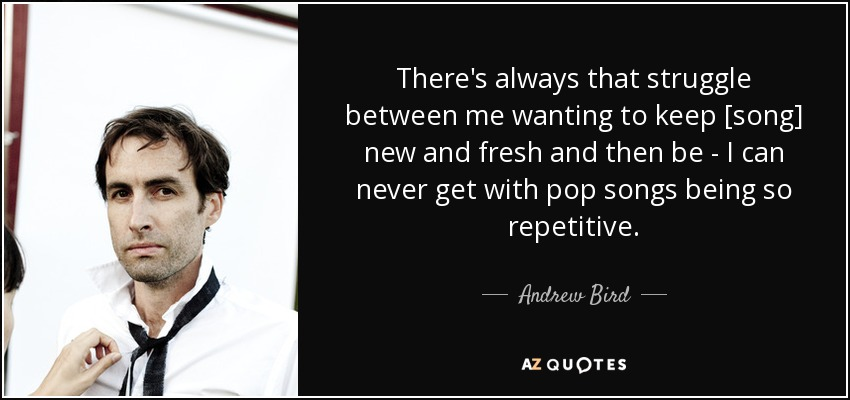 There's always that struggle between me wanting to keep [song] new and fresh and then be - I can never get with pop songs being so repetitive. - Andrew Bird