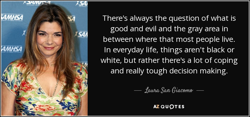 There's always the question of what is good and evil and the gray area in between where that most people live. In everyday life, things aren't black or white, but rather there's a lot of coping and really tough decision making. - Laura San Giacomo