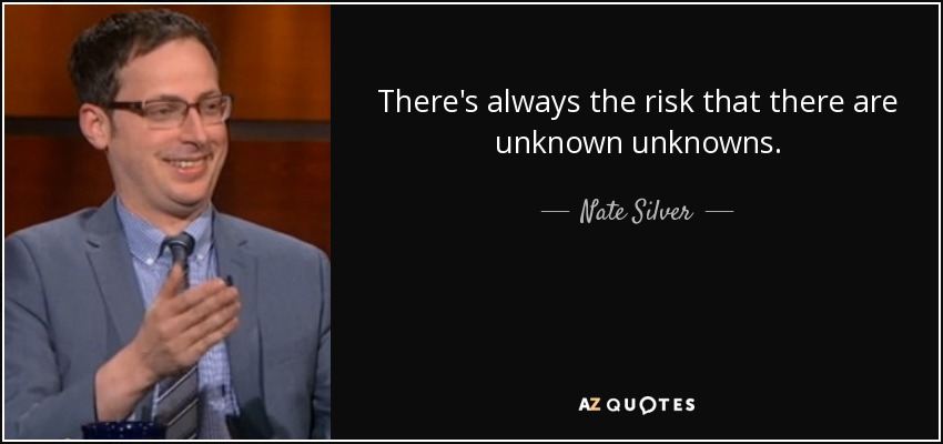 There's always the risk that there are unknown unknowns. - Nate Silver