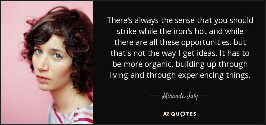 There's always the sense that you should strike while the iron's hot and while there are all these opportunities, but that's not the way I get ideas. It has to be more organic, building up through living and through experiencing things. - Miranda July
