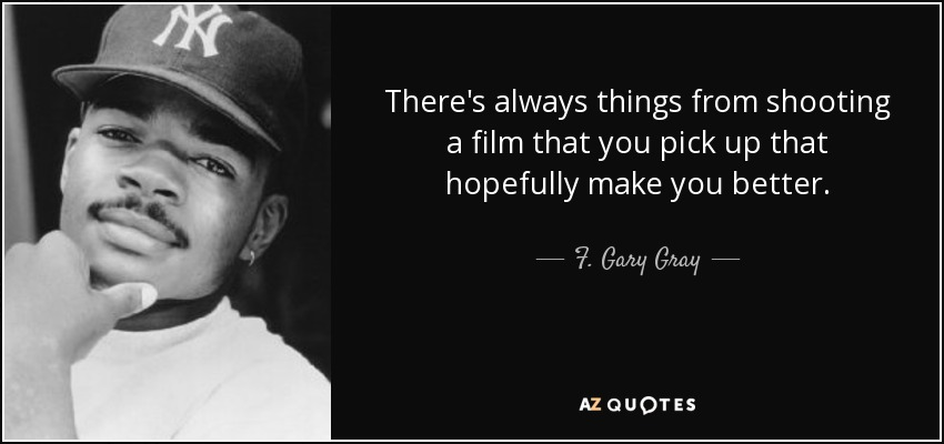There's always things from shooting a film that you pick up that hopefully make you better. - F. Gary Gray
