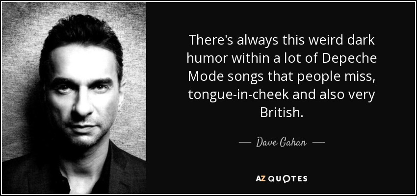 There's always this weird dark humor within a lot of Depeche Mode songs that people miss, tongue-in-cheek and also very British. - Dave Gahan