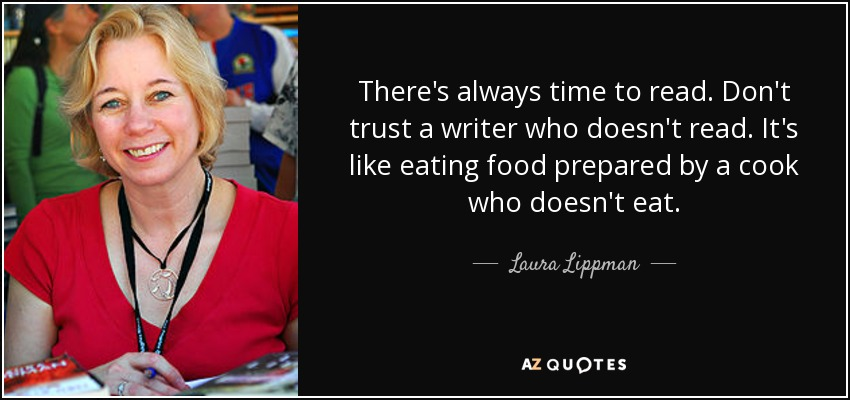 There's always time to read. Don't trust a writer who doesn't read. It's like eating food prepared by a cook who doesn't eat. - Laura Lippman
