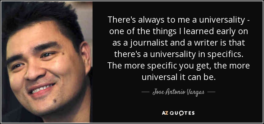 There's always to me a universality - one of the things I learned early on as a journalist and a writer is that there's a universality in specifics. The more specific you get, the more universal it can be. - Jose Antonio Vargas