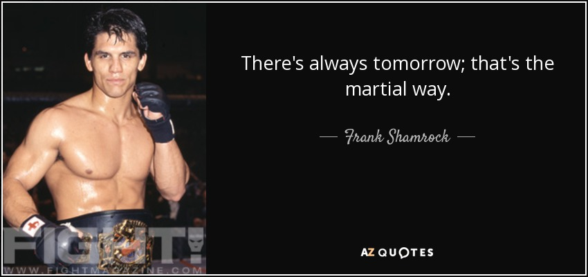 Frank Shamrock Quote Theres Always Tomorrow Thats The Martial Way