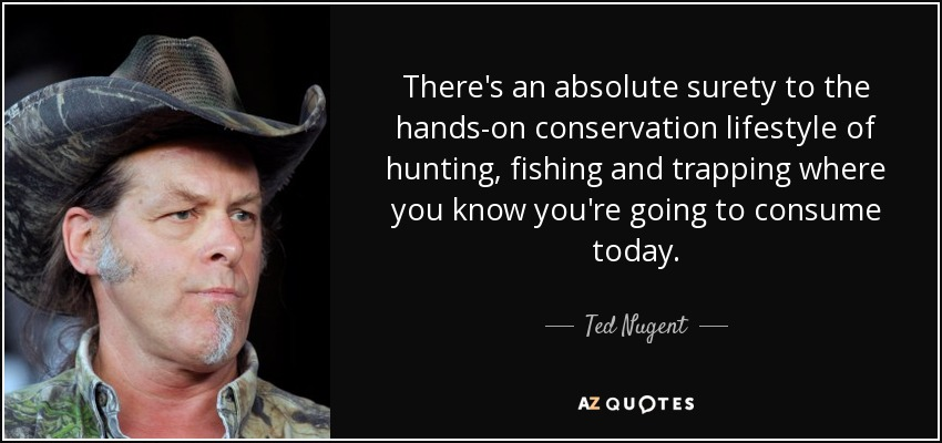 There's an absolute surety to the hands-on conservation lifestyle of hunting, fishing and trapping where you know you're going to consume today. - Ted Nugent