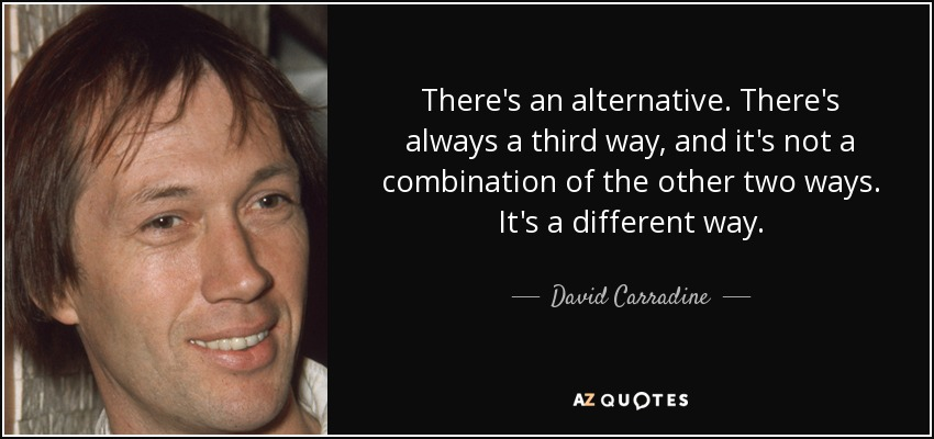 There's an alternative. There's always a third way, and it's not a combination of the other two ways. It's a different way. - David Carradine