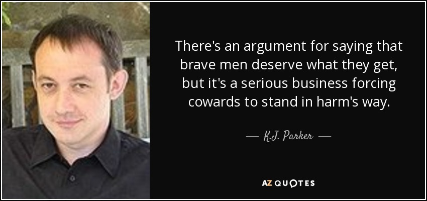 There's an argument for saying that brave men deserve what they get, but it's a serious business forcing cowards to stand in harm's way. - K.J. Parker