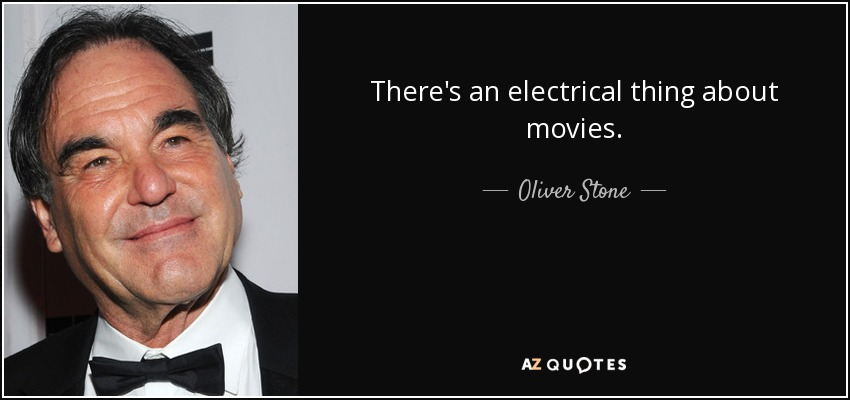 There's an electrical thing about movies. - Oliver Stone