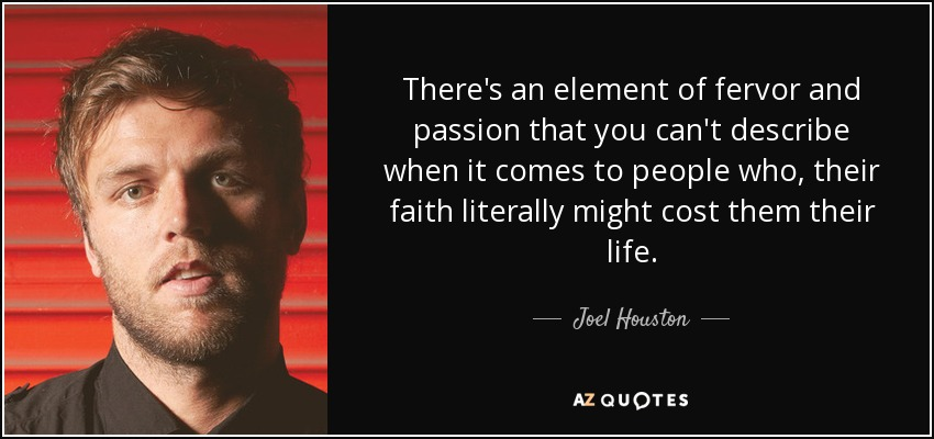 There's an element of fervor and passion that you can't describe when it comes to people who, their faith literally might cost them their life. - Joel Houston