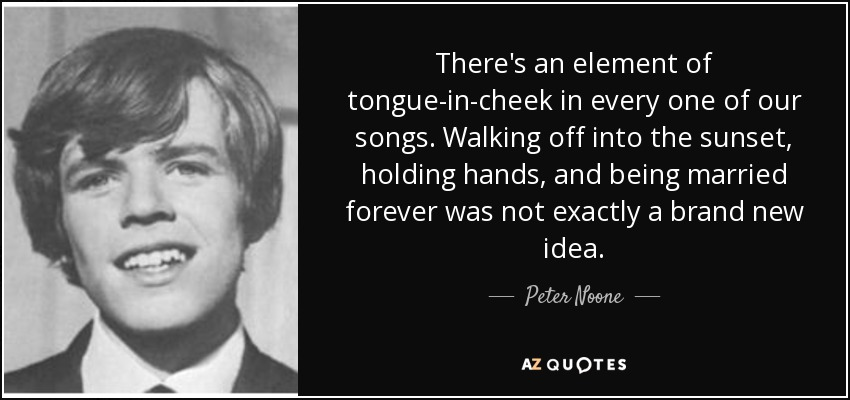There's an element of tongue-in-cheek in every one of our songs. Walking off into the sunset, holding hands, and being married forever was not exactly a brand new idea. - Peter Noone