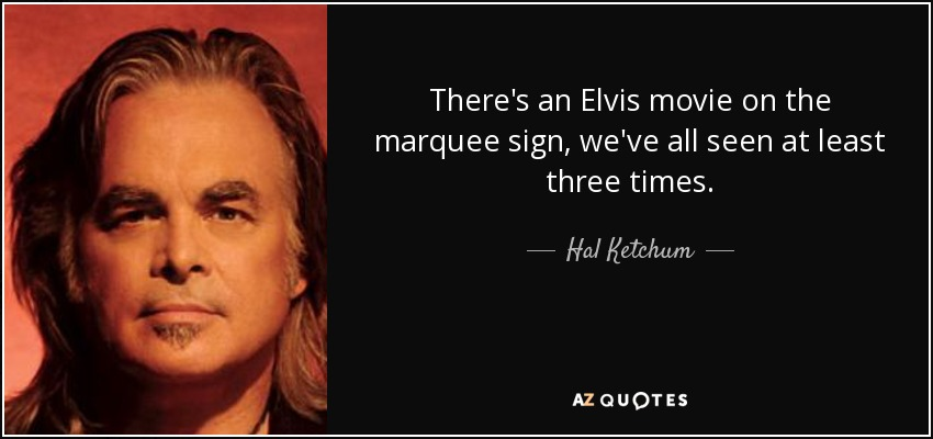 There's an Elvis movie on the marquee sign, we've all seen at least three times. - Hal Ketchum