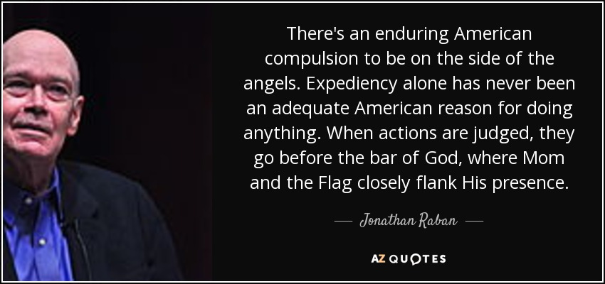 There's an enduring American compulsion to be on the side of the angels. Expediency alone has never been an adequate American reason for doing anything. When actions are judged, they go before the bar of God, where Mom and the Flag closely flank His presence. - Jonathan Raban