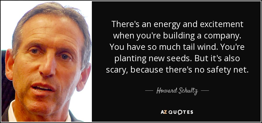There's an energy and excitement when you're building a company. You have so much tail wind. You're planting new seeds. But it's also scary, because there's no safety net. - Howard Schultz