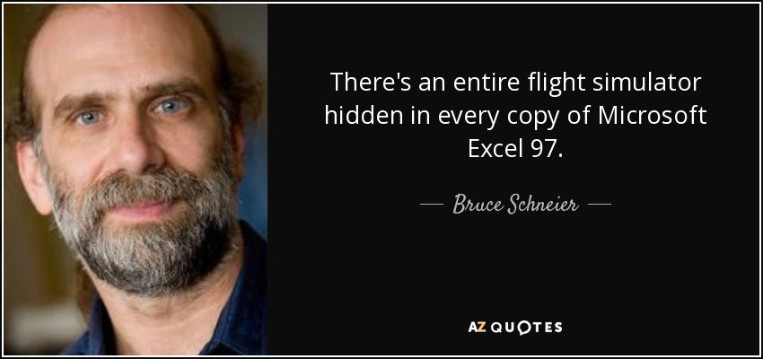 There's an entire flight simulator hidden in every copy of Microsoft Excel 97. - Bruce Schneier