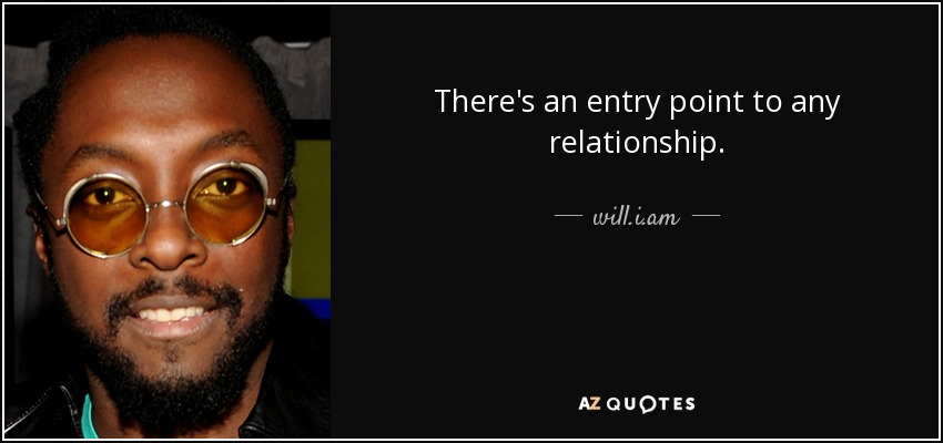 There's an entry point to any relationship. - will.i.am