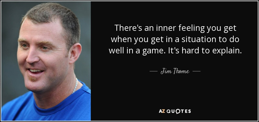 There's an inner feeling you get when you get in a situation to do well in a game. It's hard to explain. - Jim Thome