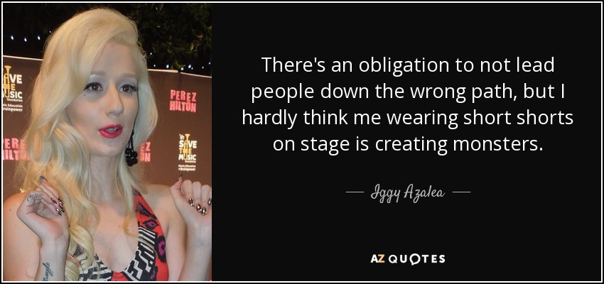 There's an obligation to not lead people down the wrong path, but I hardly think me wearing short shorts on stage is creating monsters. - Iggy Azalea