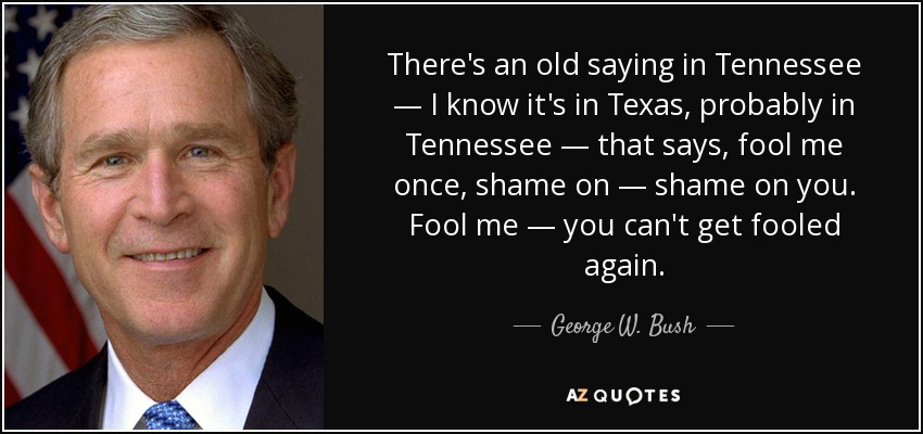 There's an old saying in Tennessee — I know it's in Texas, probably in Tennessee — that says, fool me once, shame on — shame on you. Fool me — you can't get fooled again. - George W. Bush