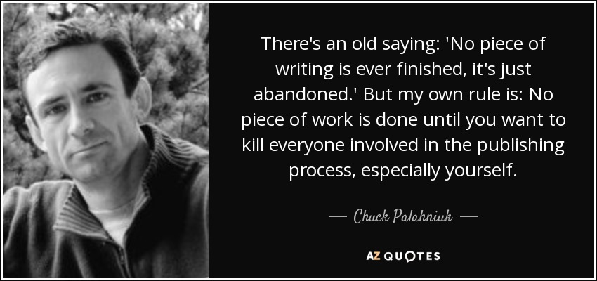 There's an old saying: 'No piece of writing is ever finished, it's just abandoned.' But my own rule is: No piece of work is done until you want to kill everyone involved in the publishing process, especially yourself. - Chuck Palahniuk