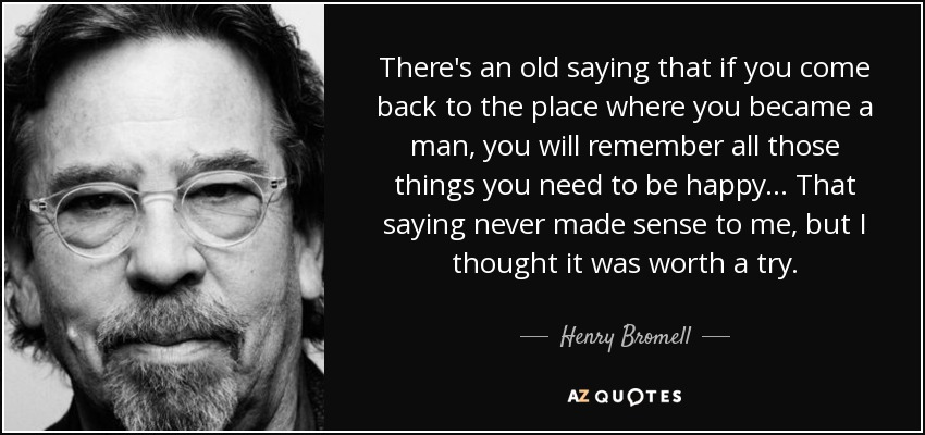 There's an old saying that if you come back to the place where you became a man, you will remember all those things you need to be happy... That saying never made sense to me, but I thought it was worth a try. - Henry Bromell