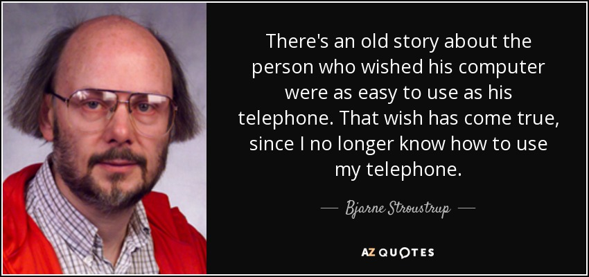 There's an old story about the person who wished his computer were as easy to use as his telephone. That wish has come true, since I no longer know how to use my telephone. - Bjarne Stroustrup