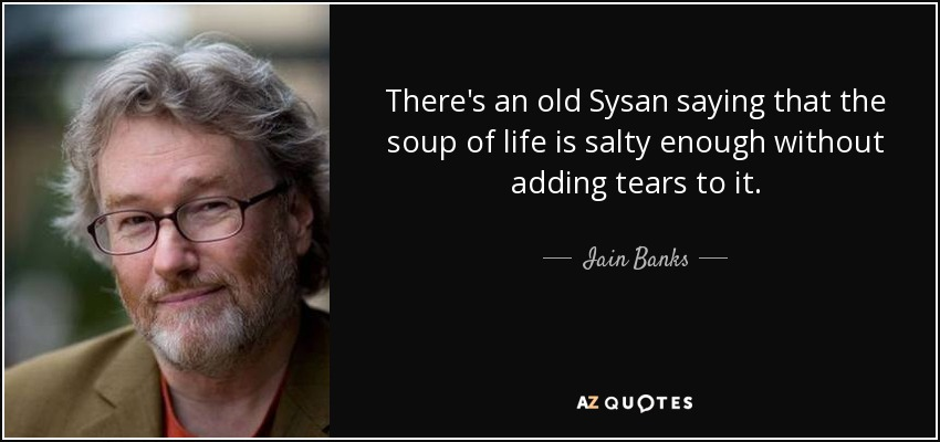 There's an old Sysan saying that the soup of life is salty enough without adding tears to it. - Iain Banks