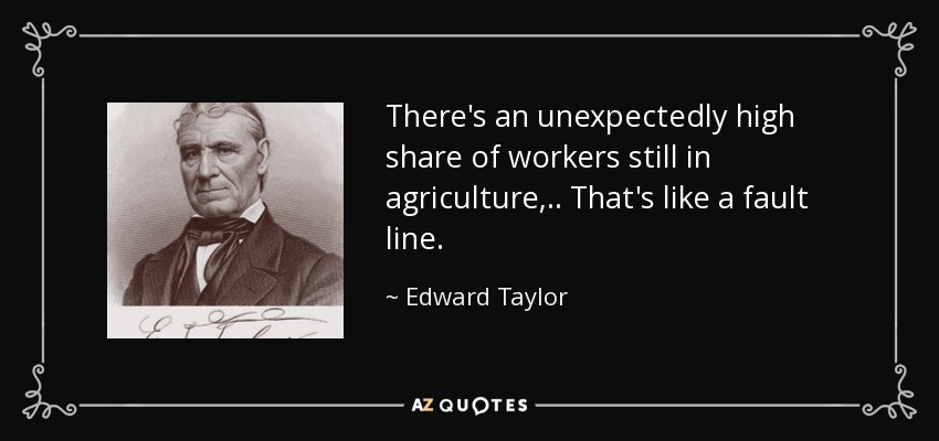 There's an unexpectedly high share of workers still in agriculture, .. That's like a fault line. - Edward Taylor