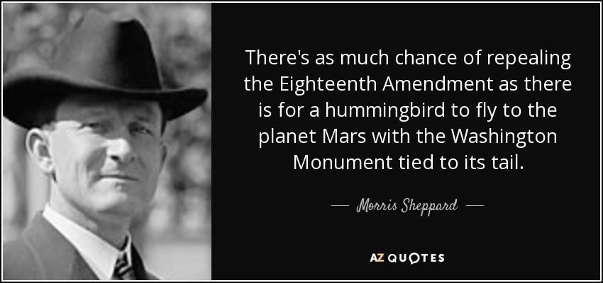 There's as much chance of repealing the Eighteenth Amendment as there is for a hummingbird to fly to the planet Mars with the Washington Monument tied to its tail. - Morris Sheppard