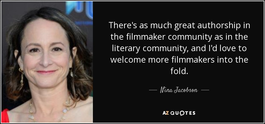 There's as much great authorship in the filmmaker community as in the literary community, and I'd love to welcome more filmmakers into the fold. - Nina Jacobson