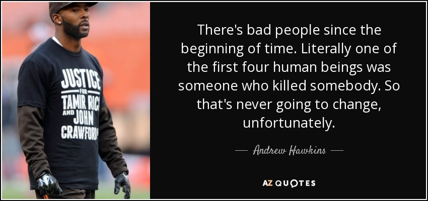 There's bad people since the beginning of time. Literally one of the first four human beings was someone who killed somebody. So that's never going to change, unfortunately. - Andrew Hawkins