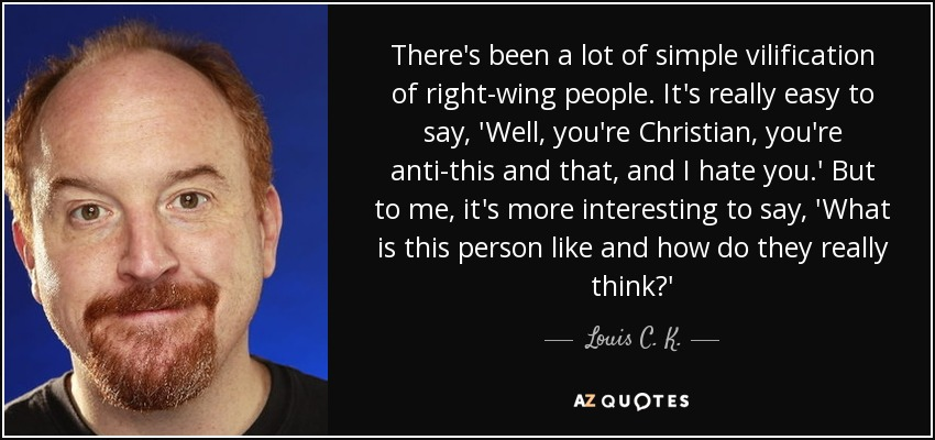 There's been a lot of simple vilification of right-wing people. It's really easy to say, 'Well, you're Christian, you're anti-this and that, and I hate you.' But to me, it's more interesting to say, 'What is this person like and how do they really think?' - Louis C. K.