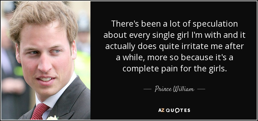 There's been a lot of speculation about every single girl I'm with and it actually does quite irritate me after a while, more so because it's a complete pain for the girls. - Prince William