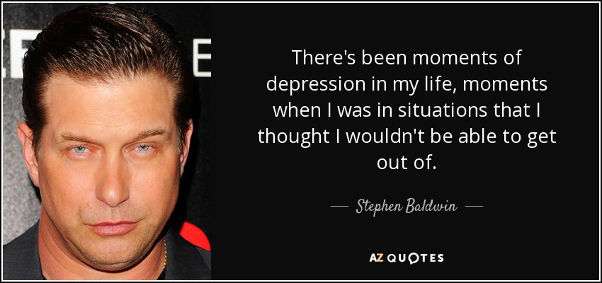 There's been moments of depression in my life, moments when I was in situations that I thought I wouldn't be able to get out of. - Stephen Baldwin