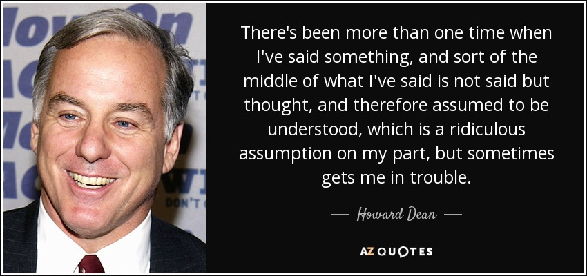 There's been more than one time when I've said something, and sort of the middle of what I've said is not said but thought, and therefore assumed to be understood, which is a ridiculous assumption on my part, but sometimes gets me in trouble. - Howard Dean