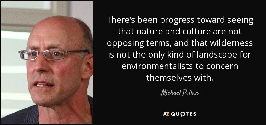 There's been progress toward seeing that nature and culture are not opposing terms, and that wilderness is not the only kind of landscape for environmentalists to concern themselves with. - Michael Pollan