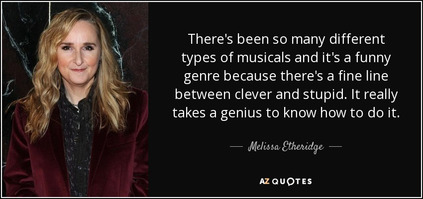 There's been so many different types of musicals and it's a funny genre because there's a fine line between clever and stupid. It really takes a genius to know how to do it. - Melissa Etheridge