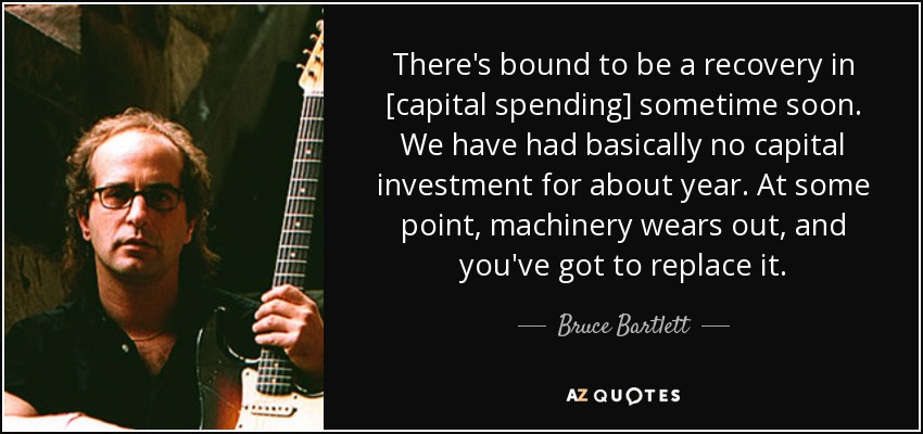 There's bound to be a recovery in [capital spending] sometime soon. We have had basically no capital investment for about year. At some point, machinery wears out, and you've got to replace it. - Bruce Bartlett