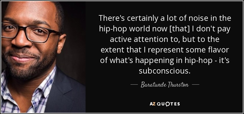 There's certainly a lot of noise in the hip-hop world now [that] I don't pay active attention to, but to the extent that I represent some flavor of what's happening in hip-hop - it's subconscious. - Baratunde Thurston