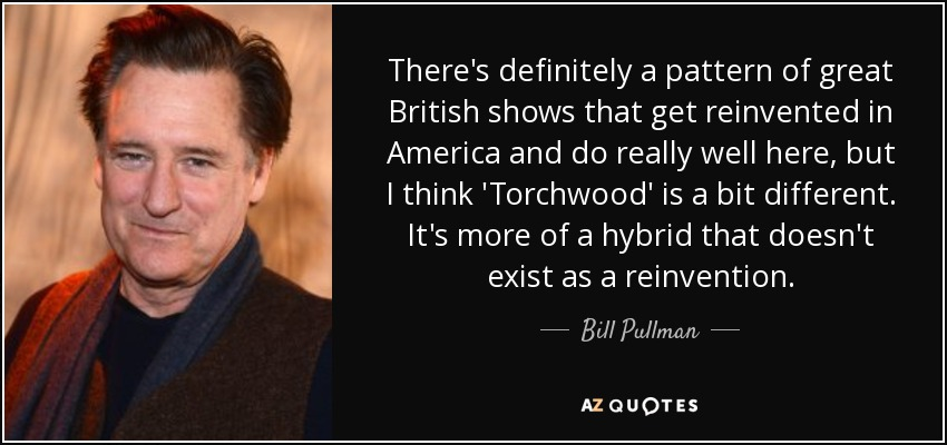 There's definitely a pattern of great British shows that get reinvented in America and do really well here, but I think 'Torchwood' is a bit different. It's more of a hybrid that doesn't exist as a reinvention. - Bill Pullman