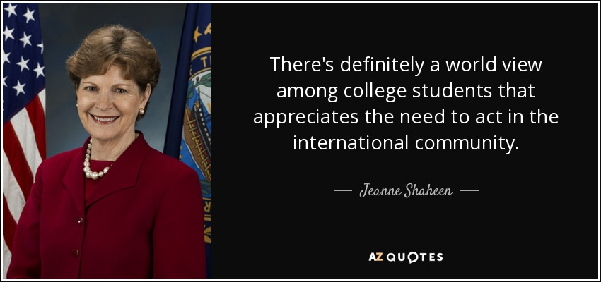 There's definitely a world view among college students that appreciates the need to act in the international community. - Jeanne Shaheen