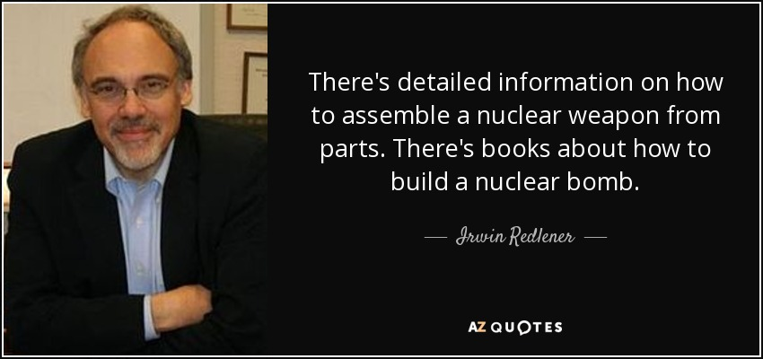 There's detailed information on how to assemble a nuclear weapon from parts. There's books about how to build a nuclear bomb. - Irwin Redlener
